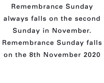 Remembrance Sunday always falls on the second Sunday in November. Remembrance Sunday falls on the 8th November 2020